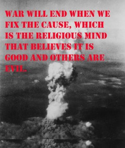 The end of War is Possible if we drop our religious good and evil point of view
